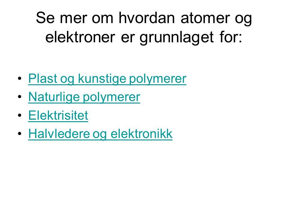 Se mer om hvordan atomer og elektroner er grunnlaget for: Plast og kunstige polymerer Naturlige polymerer Elektrisitet Halvledere og elektronikk