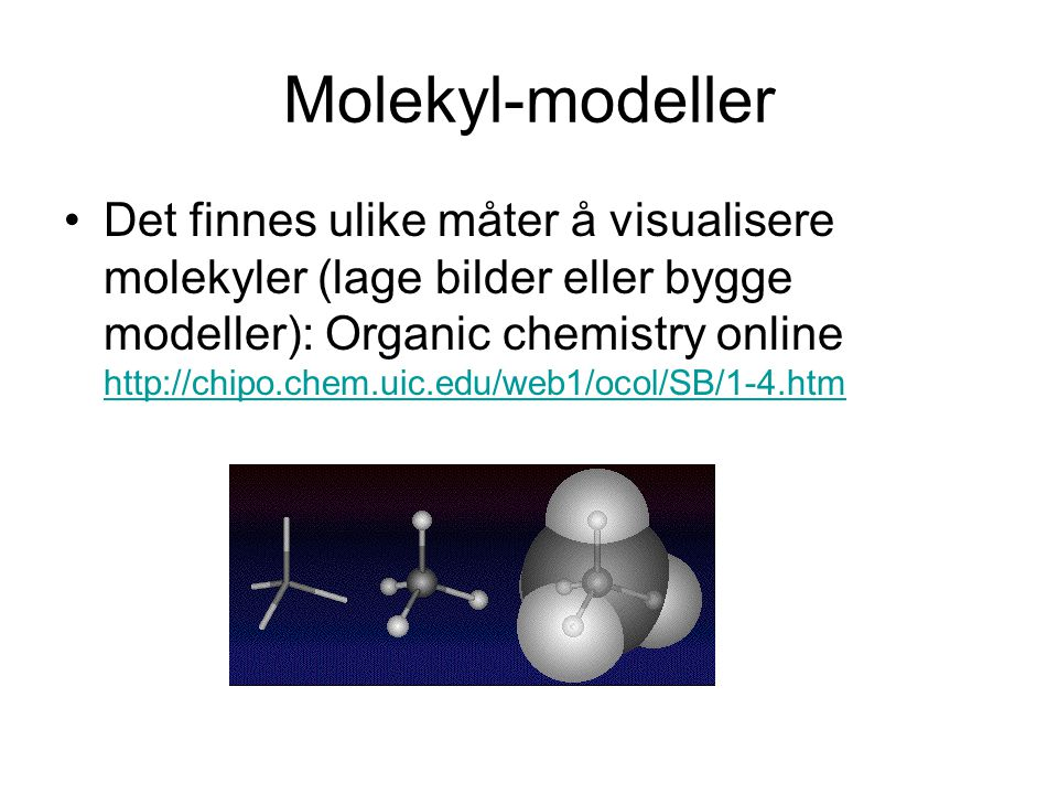 Molekyl-modeller Det finnes ulike måter å visualisere molekyler (lage bilder eller bygge modeller): Organic chemistry online http://chipo.chem.uic.edu