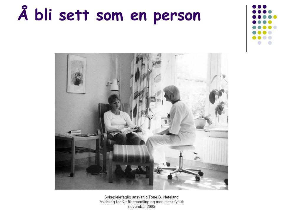 Sykepleiefaglig ansvarlig Tone B. Neteland Avdeling for Kreftbehandling og medisinsk fysikk november 2005 Å bli sett som en person