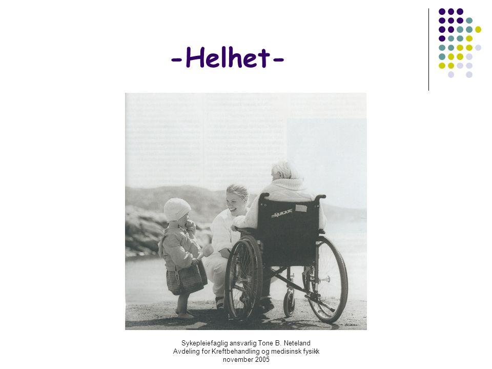 Sykepleiefaglig ansvarlig Tone B. Neteland Avdeling for Kreftbehandling og medisinsk fysikk november 2005 -Helhet-