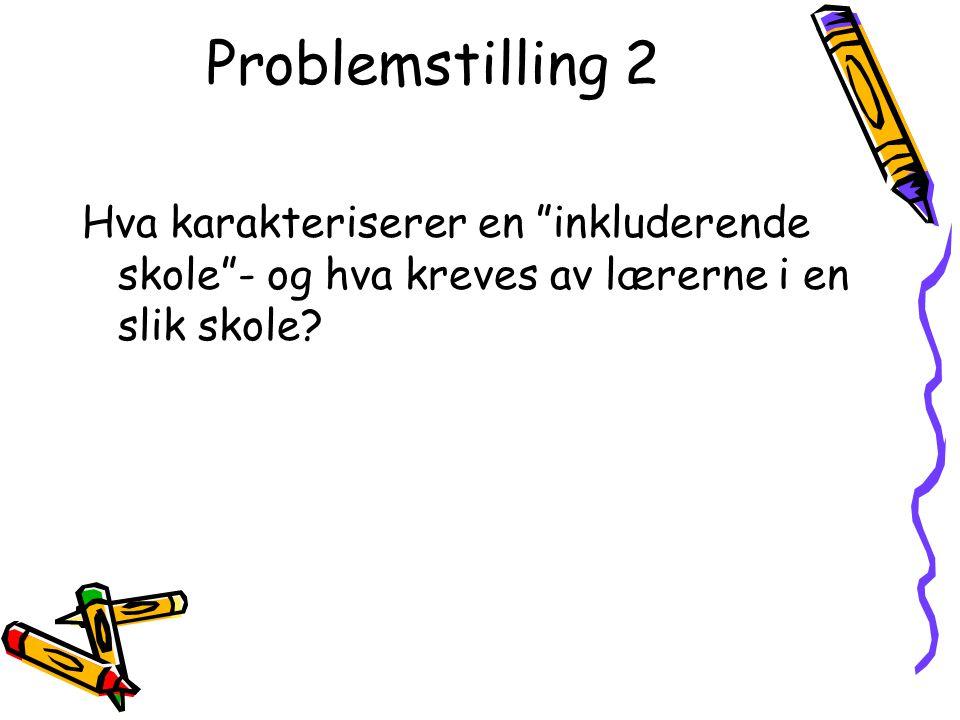 """Problemstilling 2 Hva karakteriserer en """"inkluderende skole""""- og hva kreves av lærerne i en slik skole?"""