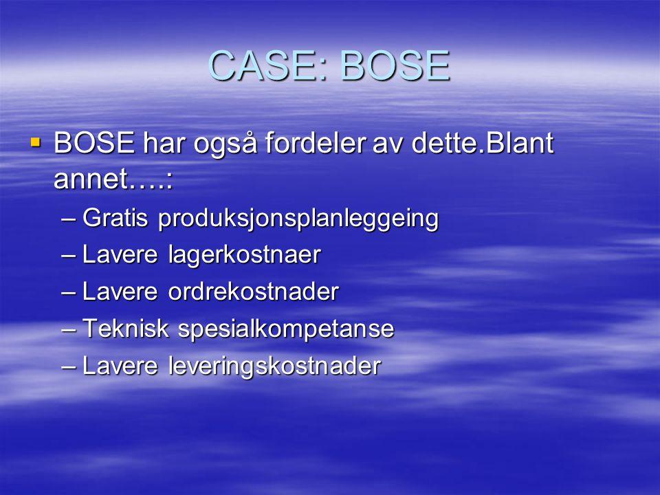 CASE: BOSE  BOSE har også fordeler av dette.Blant annet….: –Gratis produksjonsplanleggeing –Lavere lagerkostnaer –Lavere ordrekostnader –Teknisk spesialkompetanse –Lavere leveringskostnader