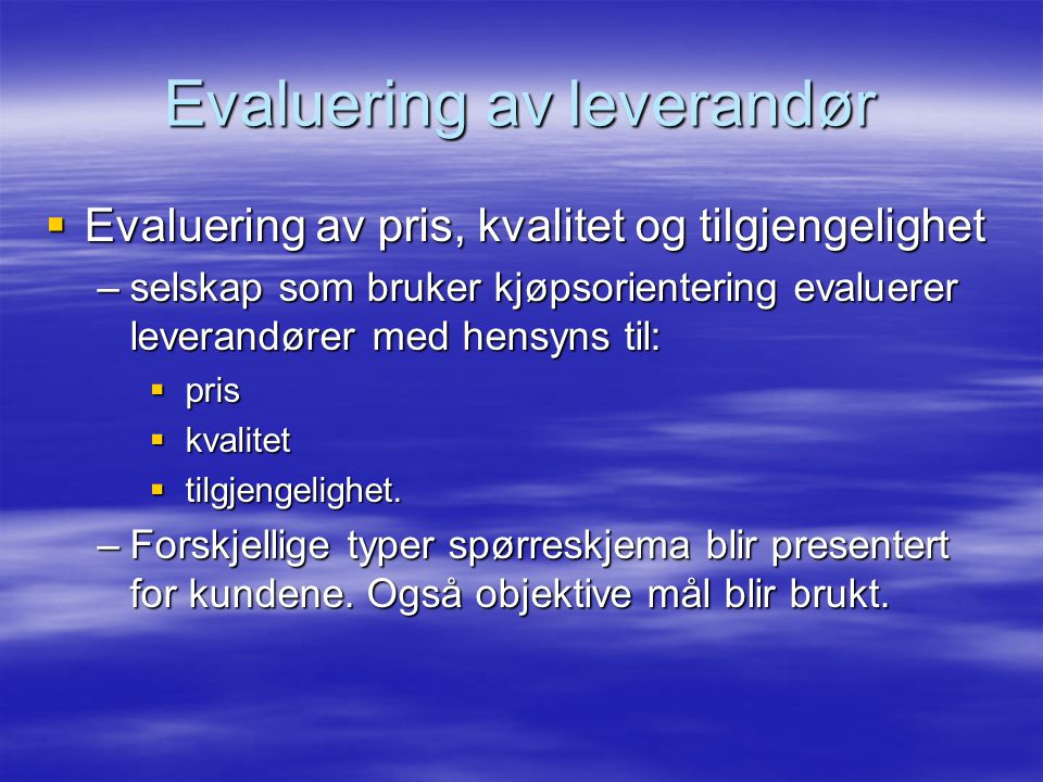 Evaluering av leverandør  Evaluering av pris, kvalitet og tilgjengelighet –selskap som bruker kjøpsorientering evaluerer leverandører med hensyns til:  pris  kvalitet  tilgjengelighet.