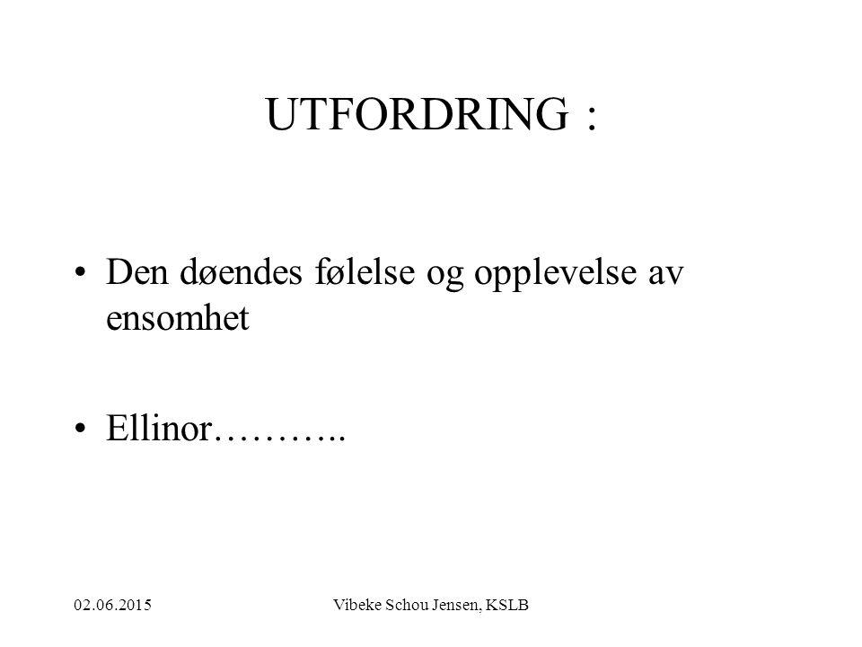 02.06.2015Vibeke Schou Jensen, KSLB UTFORDRING : Den døendes følelse og opplevelse av ensomhet Ellinor………..