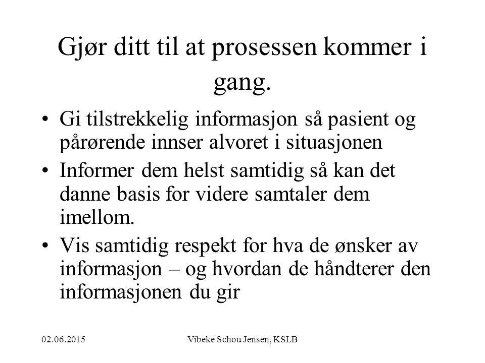 02.06.2015Vibeke Schou Jensen, KSLB Gjør ditt til at prosessen kommer i gang. Gi tilstrekkelig informasjon så pasient og pårørende innser alvoret i si