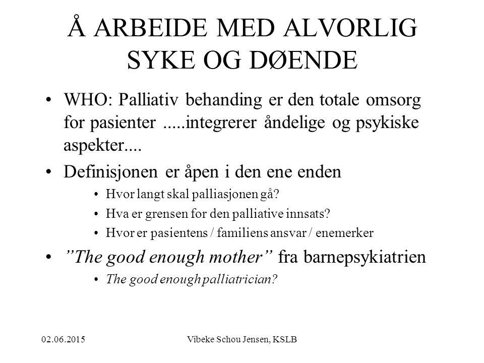 02.06.2015Vibeke Schou Jensen, KSLB Å ARBEIDE MED ALVORLIG SYKE OG DØENDE WHO: Palliativ behanding er den totale omsorg for pasienter.....integrerer å