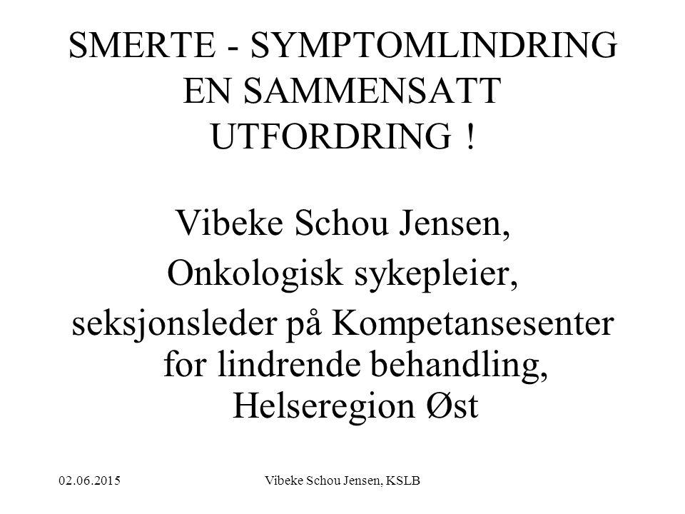02.06.2015Vibeke Schou Jensen, KSLB SMERTE - SYMPTOMLINDRING EN SAMMENSATT UTFORDRING ! Vibeke Schou Jensen, Onkologisk sykepleier, seksjonsleder på K