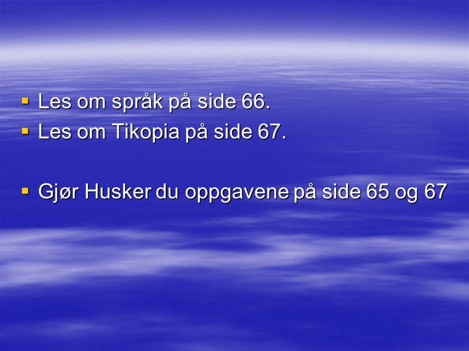  Les om språk på side 66.  Les om Tikopia på side 67.  Gjør Husker du oppgavene på side 65 og 67
