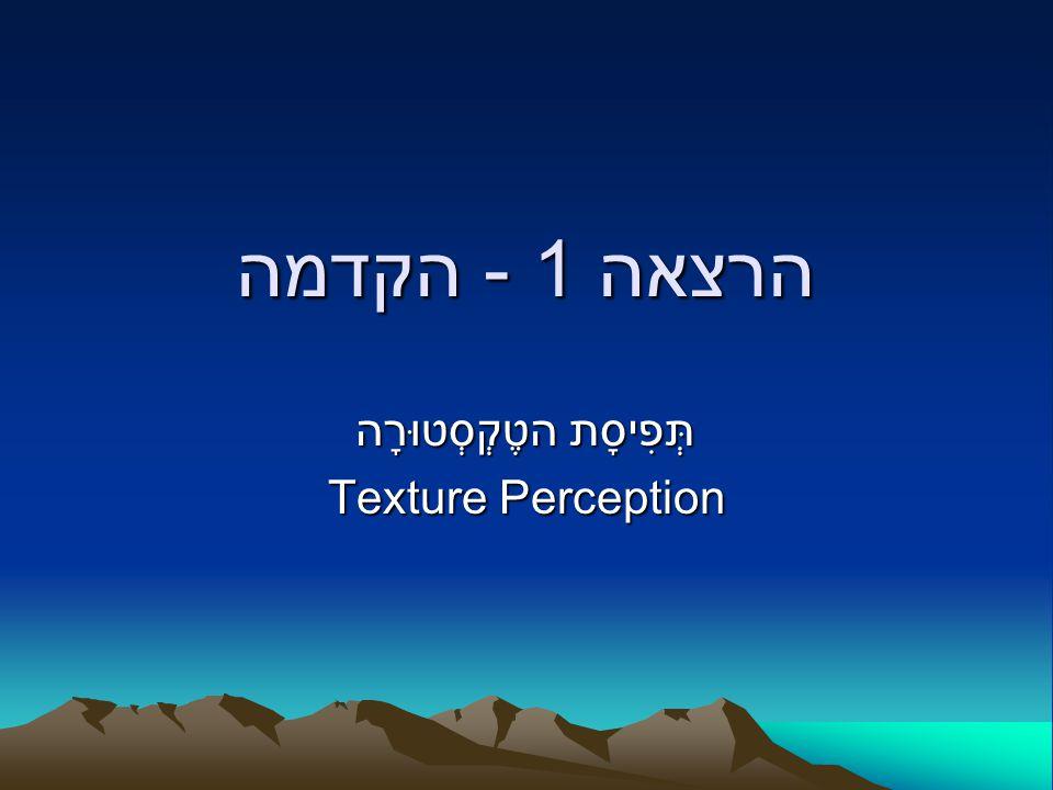 הרצאה 1 - הקדמה הטֶקְסְטוּרָה תְּפִיסָת Texture Perception