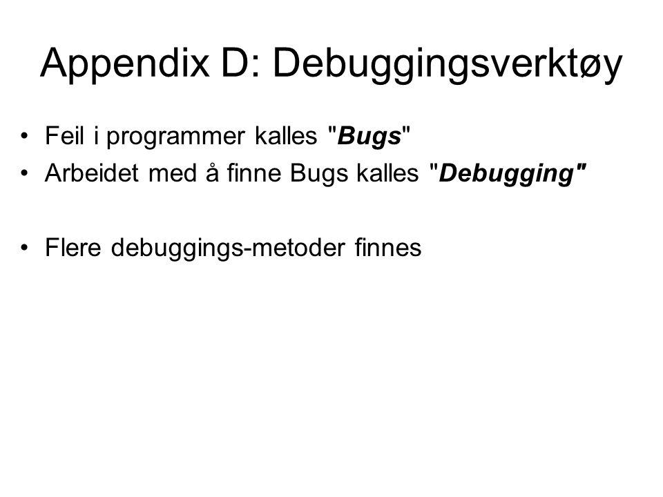 Appendix D: Debuggingsverktøy Feil i programmer kalles Bugs Arbeidet med å finne Bugs kalles Debugging Flere debuggings-metoder finnes