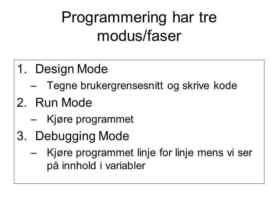 Programmering har tre modus/faser 1.Design Mode –Tegne brukergrensesnitt og skrive kode 2.Run Mode –Kjøre programmet 3.Debugging Mode –Kjøre programmet linje for linje mens vi ser på innhold i variabler