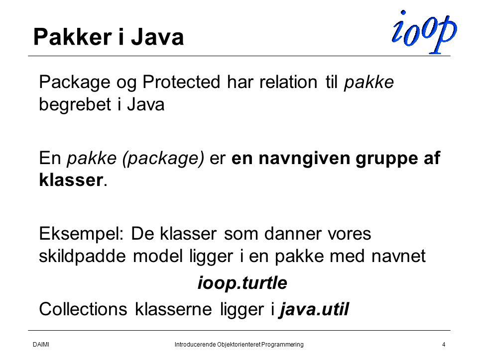DAIMIIntroducerende Objektorienteret Programmering4 Pakker i Java  Package og Protected har relation til pakke begrebet i Java  En pakke (package) er en navngiven gruppe af klasser.