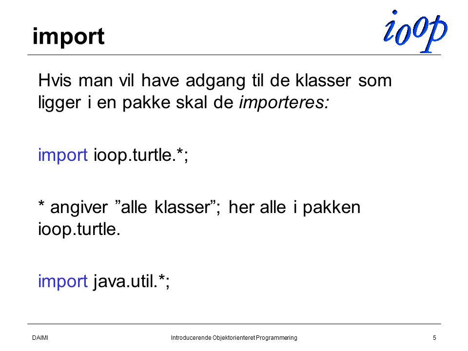 DAIMIIntroducerende Objektorienteret Programmering5 import  Hvis man vil have adgang til de klasser som ligger i en pakke skal de importeres:  import ioop.turtle.*;  * angiver alle klasser ; her alle i pakken ioop.turtle.