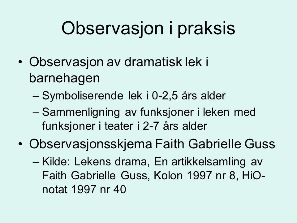 Observasjon i praksis Observasjon av dramatisk lek i barnehagen –Symboliserende lek i 0-2,5 års alder –Sammenligning av funksjoner i leken med funksjo
