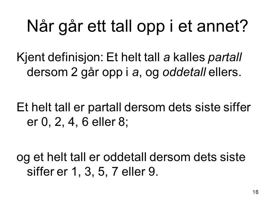 16 Når går ett tall opp i et annet? Kjent definisjon: Et helt tall a kalles partall dersom 2 går opp i a, og oddetall ellers. Et helt tall er partall