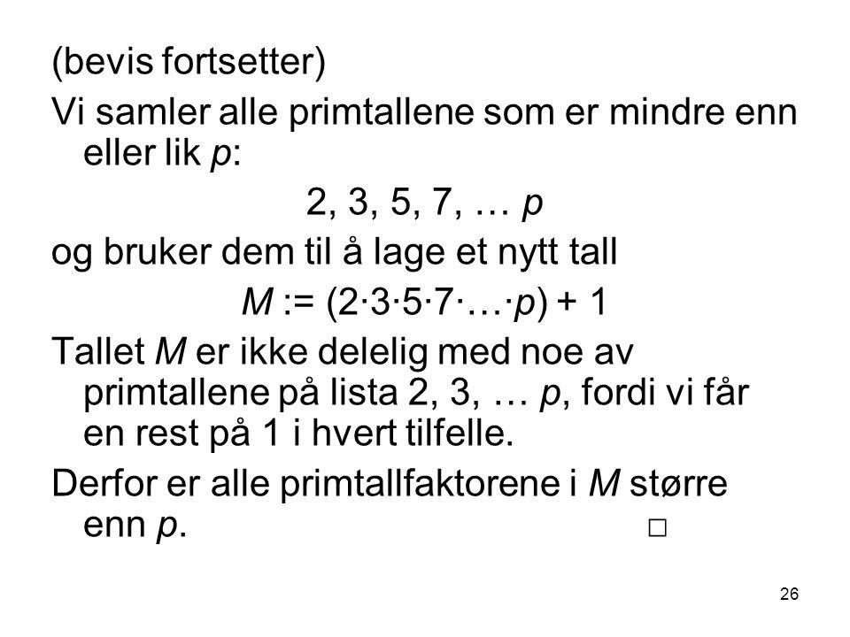 26 (bevis fortsetter) Vi samler alle primtallene som er mindre enn eller lik p: 2, 3, 5, 7, … p og bruker dem til å lage et nytt tall M := (2∙3∙5∙7∙…∙p) + 1 Tallet M er ikke delelig med noe av primtallene på lista 2, 3, … p, fordi vi får en rest på 1 i hvert tilfelle.