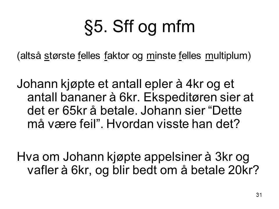 31 §5. Sff og mfm (altså største felles faktor og minste felles multiplum) Johann kjøpte et antall epler à 4kr og et antall bananer à 6kr. Ekspeditøre