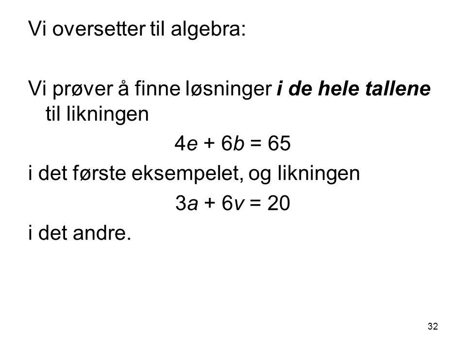 32 Vi oversetter til algebra: Vi prøver å finne løsninger i de hele tallene til likningen 4e + 6b = 65 i det første eksempelet, og likningen 3a + 6v = 20 i det andre.