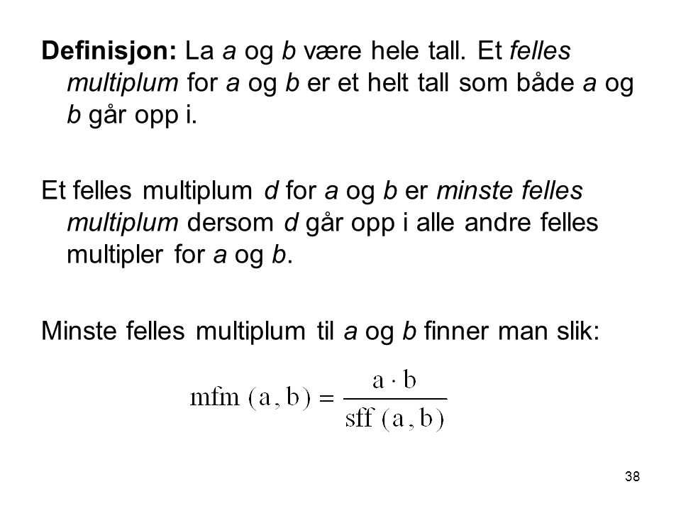 38 Definisjon: La a og b være hele tall. Et felles multiplum for a og b er et helt tall som både a og b går opp i. Et felles multiplum d for a og b er