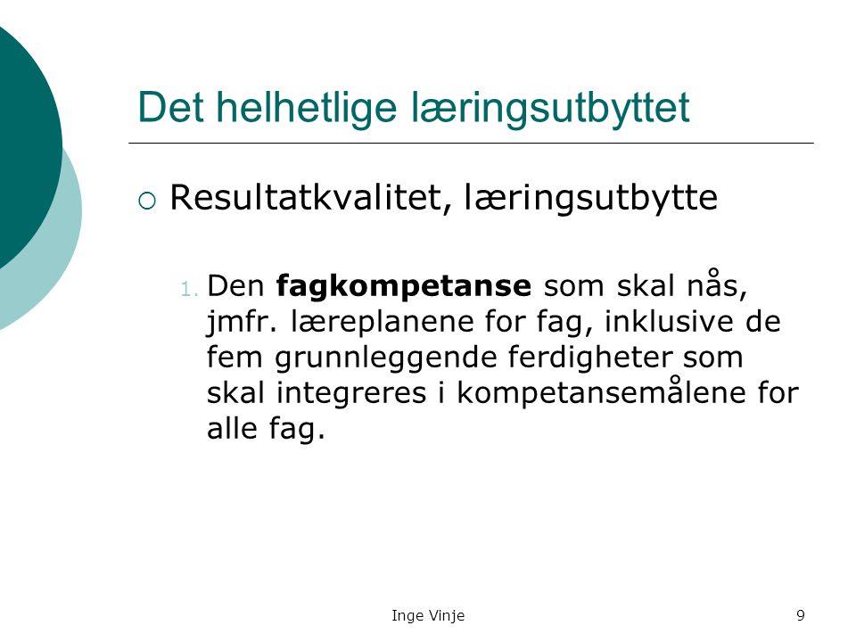 Inge Vinje9 Det helhetlige læringsutbyttet  Resultatkvalitet, læringsutbytte 1. Den fagkompetanse som skal nås, jmfr. læreplanene for fag, inklusive