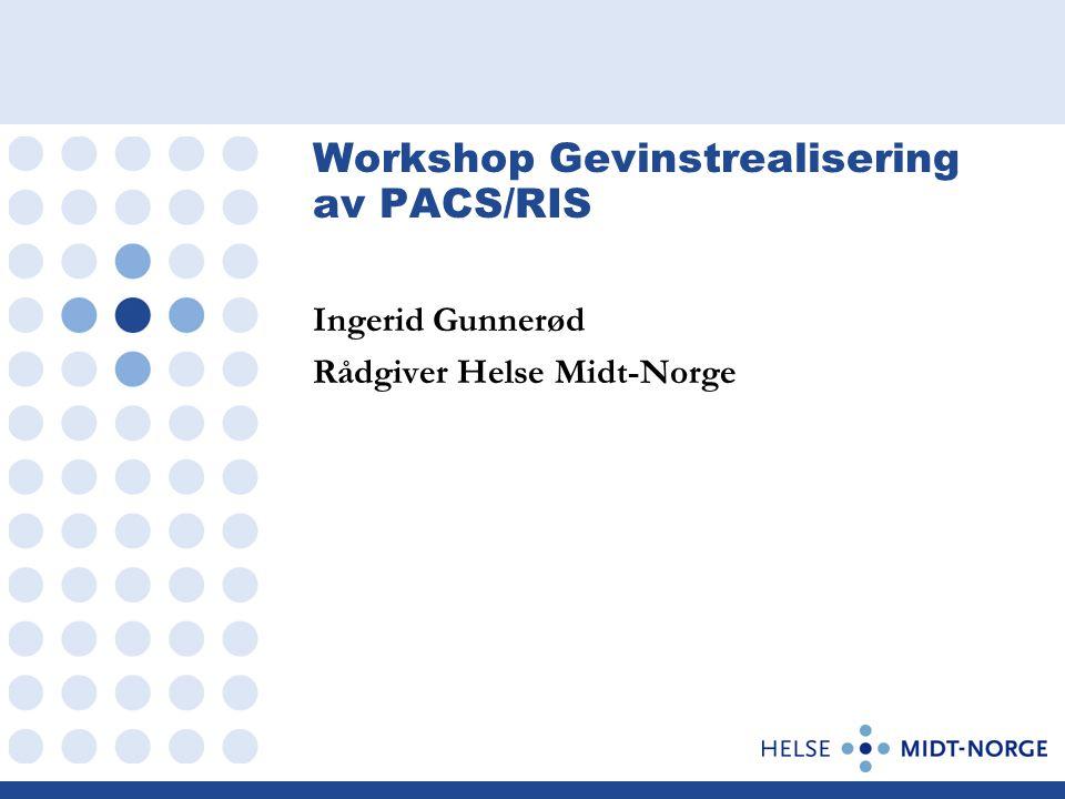 Workshop Gevinstrealisering av PACS/RIS Ingerid Gunnerød Rådgiver Helse Midt-Norge