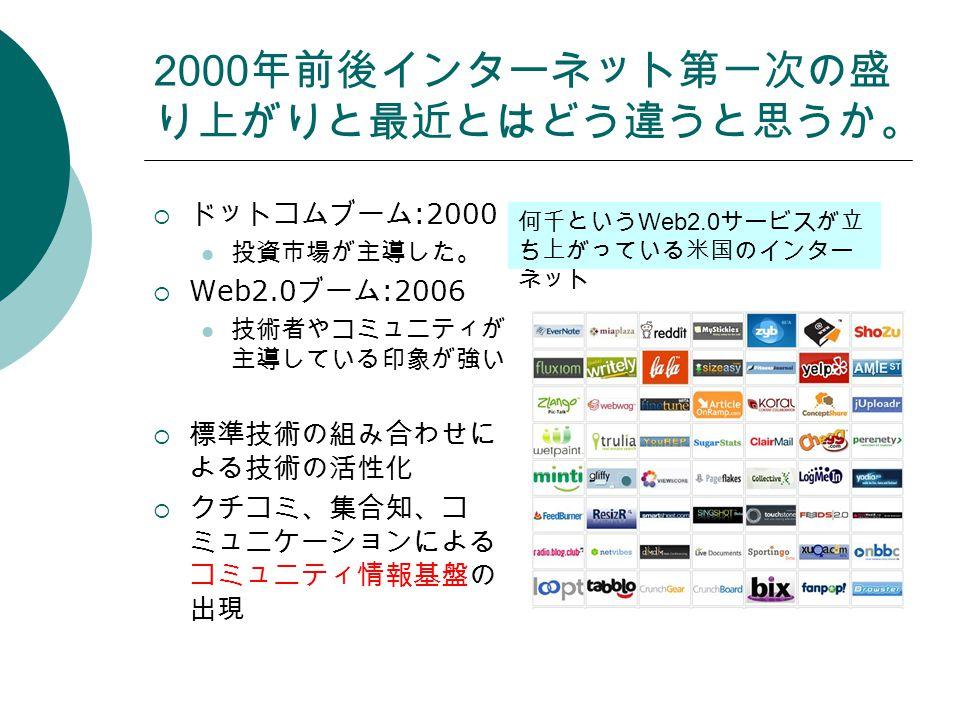Web2.0 と括られる企業群はこれからど ういう役割を果たしていくと思うか。  コミュニティ情報基盤というエコシステ ムを作り出す  ユーザの声を映し出し、相互作用するた めの 世論、世評の空間  例: Mixi の友達日記、 YouTube の投稿映 像、 Hatena ブックマークのコメント、 Flickr の写真タグ、 Delicious や Digg の ランキング、検索エンジンの検索結果