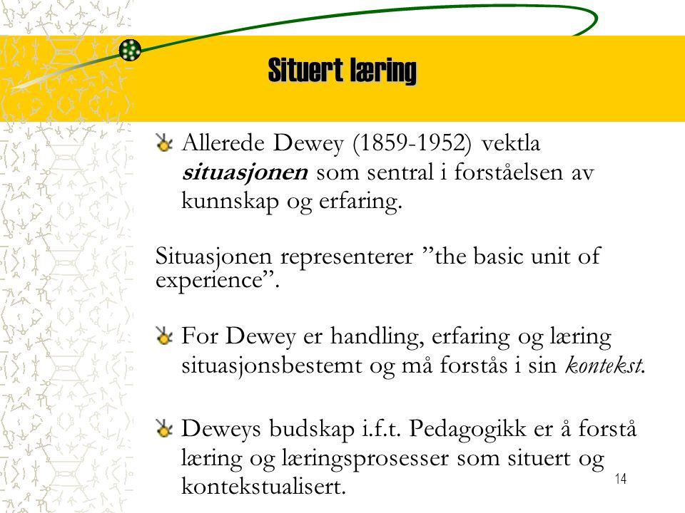 """14 Situert læring Allerede Dewey (1859-1952) vektla situasjonen som sentral i forståelsen av kunnskap og erfaring. Situasjonen representerer """"the basi"""