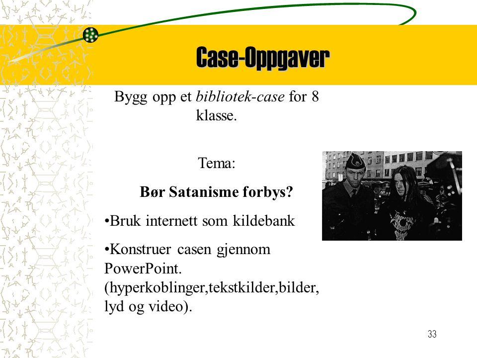 33 Case-Oppgaver Bygg opp et bibliotek-case for 8 klasse. Tema: Bør Satanisme forbys? Bruk internett som kildebank Konstruer casen gjennom PowerPoint.