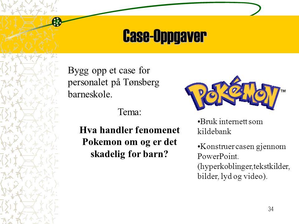 34 Case-Oppgaver Bygg opp et case for personalet på Tønsberg barneskole. Tema: Hva handler fenomenet Pokemon om og er det skadelig for barn? Bruk inte