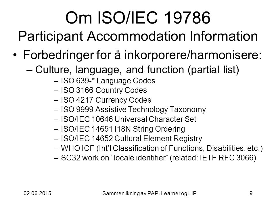 02.06.2015Sammenlikning av PAPI Learner og LIP9 Om ISO/IEC 19786 Participant Accommodation Information Forbedringer for å inkorporere/harmonisere: –Culture, language, and function (partial list) –ISO 639-* Language Codes –ISO 3166 Country Codes –ISO 4217 Currency Codes –ISO 9999 Assistive Technology Taxonomy –ISO/IEC 10646 Universal Character Set –ISO/IEC 14651 I18N String Ordering –ISO/IEC 14652 Cultural Element Registry –WHO ICF (Int'l Classification of Functions, Disabilities, etc.) –SC32 work on locale identifier (related: IETF RFC 3066)