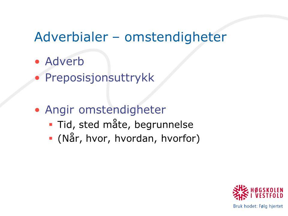 Adverbialer – omstendigheter Adverb Preposisjonsuttrykk Angir omstendigheter  Tid, sted måte, begrunnelse  (Når, hvor, hvordan, hvorfor)