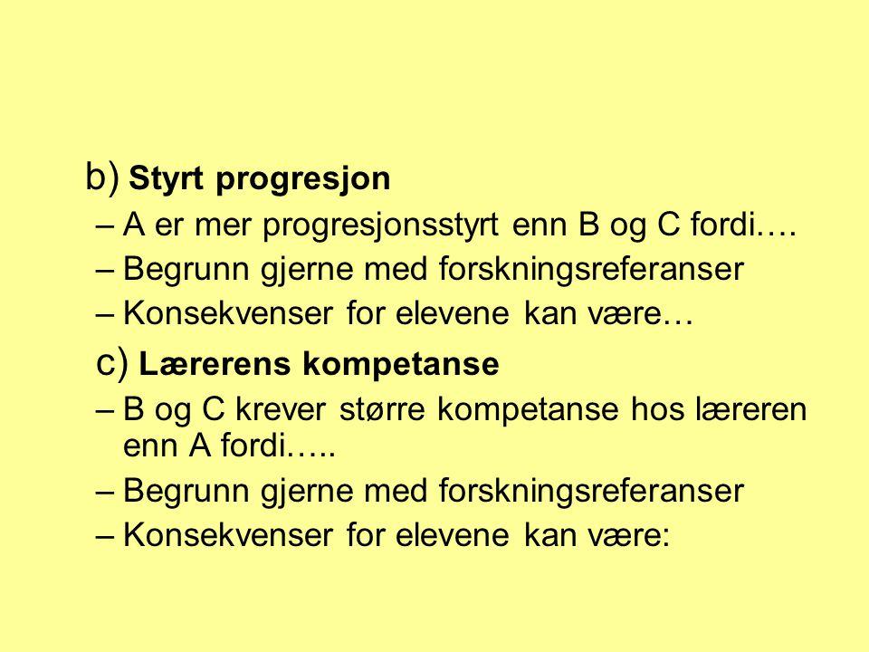 b) Styrt progresjon –A er mer progresjonsstyrt enn B og C fordi…. –Begrunn gjerne med forskningsreferanser –Konsekvenser for elevene kan være… c) Lære