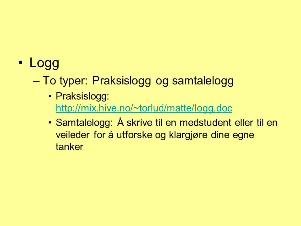 Logg –To typer: Praksislogg og samtalelogg Praksislogg: http://mix.hive.no/~torlud/matte/logg.doc http://mix.hive.no/~torlud/matte/logg.doc Samtalelog