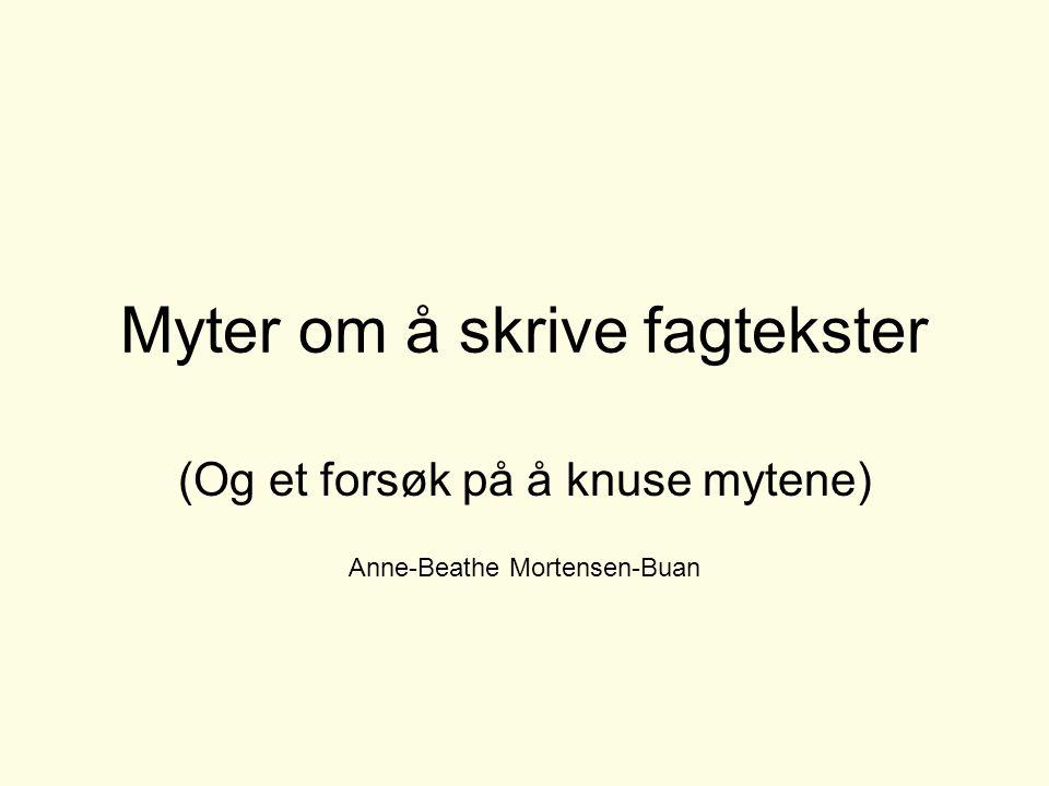 Myter om å skrive fagtekster (Og et forsøk på å knuse mytene) Anne-Beathe Mortensen-Buan