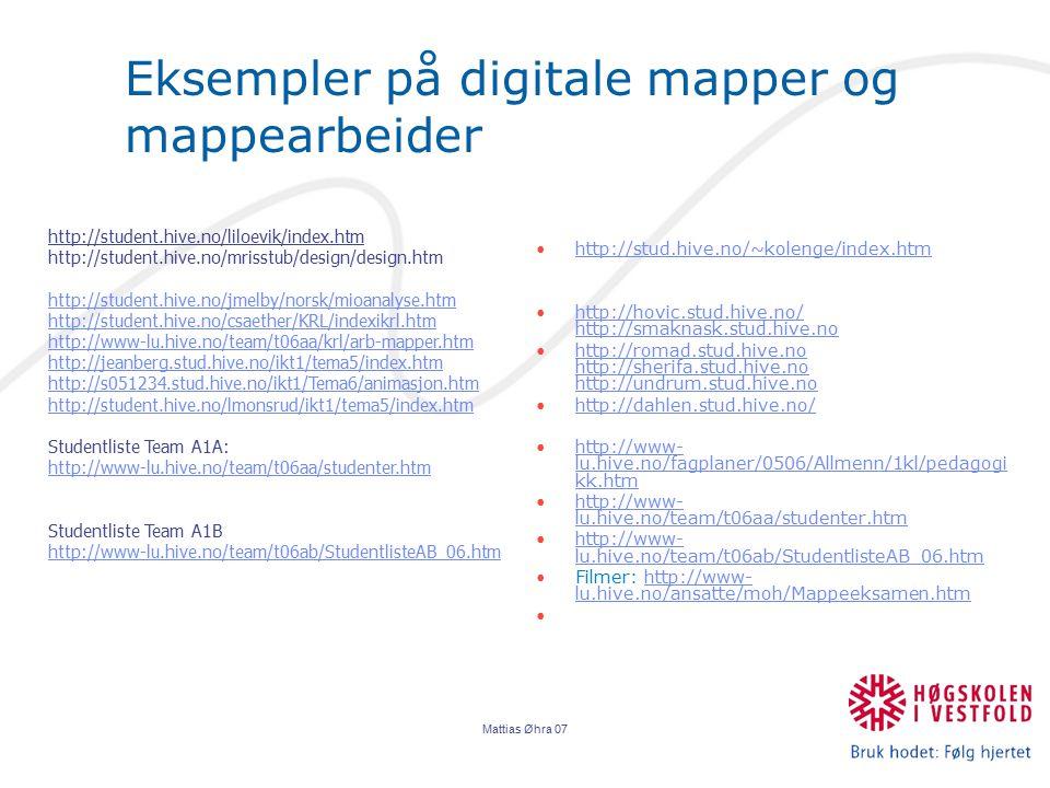 Mattias Øhra 07 Eksempler på digitale mapper og mappearbeider http://stud.hive.no/~kolenge/index.htm http://hovic.stud.hive.no/ http://smaknask.stud.hive.nohttp://hovic.stud.hive.no/ http://smaknask.stud.hive.no http://romad.stud.hive.no http://sherifa.stud.hive.no http://undrum.stud.hive.nohttp://romad.stud.hive.no http://sherifa.stud.hive.no http://undrum.stud.hive.no http://dahlen.stud.hive.no/ http://www- lu.hive.no/fagplaner/0506/Allmenn/1kl/pedagogi kk.htmhttp://www- lu.hive.no/fagplaner/0506/Allmenn/1kl/pedagogi kk.htm http://www- lu.hive.no/team/t06aa/studenter.htmhttp://www- lu.hive.no/team/t06aa/studenter.htm http://www- lu.hive.no/team/t06ab/StudentlisteAB_06.htmhttp://www- lu.hive.no/team/t06ab/StudentlisteAB_06.htm Filmer: http://www- lu.hive.no/ansatte/moh/Mappeeksamen.htmhttp://www- lu.hive.no/ansatte/moh/Mappeeksamen.htm http://student.hive.no/liloevik/index.htm http://student.hive.no/mrisstub/design/design.htm http://student.hive.no/jmelby/norsk/mioanalyse.htm http://student.hive.no/csaether/KRL/indexikrl.htm http://www-lu.hive.no/team/t06aa/krl/arb-mapper.htm http://jeanberg.stud.hive.no/ikt1/tema5/index.htm http://s051234.stud.hive.no/ikt1/Tema6/animasjon.htm http://student.hive.no/lmonsrud/ikt1/tema5/index.htm Studentliste Team A1A: http://www-lu.hive.no/team/t06aa/studenter.htm http://www-lu.hive.no/team/t06aa/studenter.htm Studentliste Team A1B http://www-lu.hive.no/team/t06ab/StudentlisteAB_06.htm