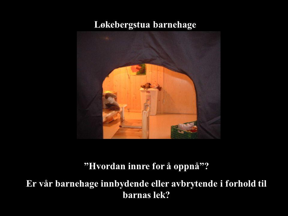 """Løkebergstua barnehage """"Hvordan innre for å oppnå""""? Er vår barnehage innbydende eller avbrytende i forhold til barnas lek?"""