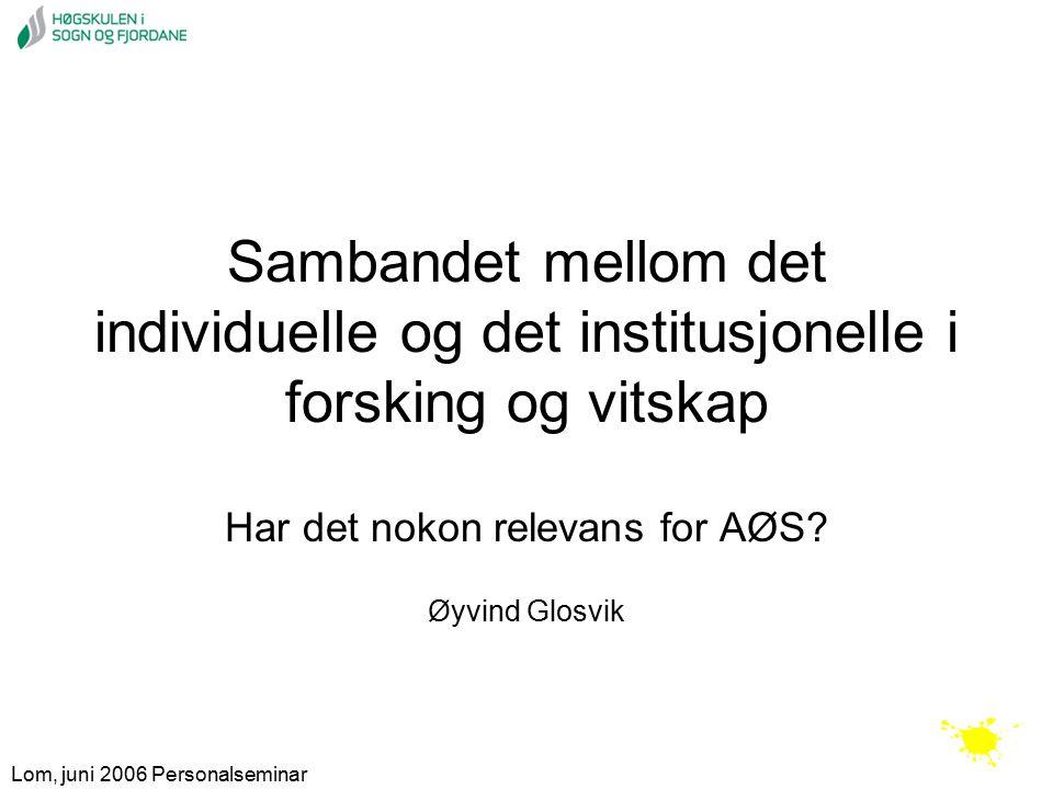 Lom, juni 2006 Personalseminar Sambandet mellom det individuelle og det institusjonelle i forsking og vitskap Har det nokon relevans for AØS.