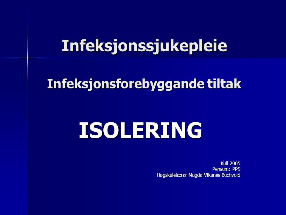 Infeksjonssjukepleie Infeksjonsforebyggande tiltak ISOLERING Kull 2005 Kull 2005 Pensum: PPS Høgskulelærar Magda Vikanes Buchvold