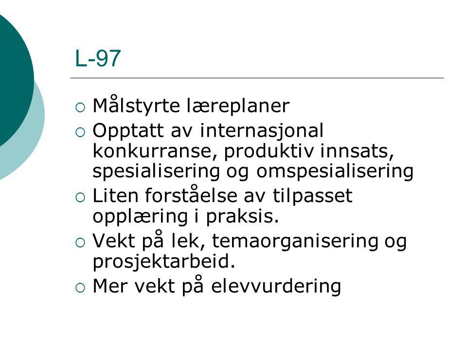L-97  Målstyrte læreplaner  Opptatt av internasjonal konkurranse, produktiv innsats, spesialisering og omspesialisering  Liten forståelse av tilpasset opplæring i praksis.