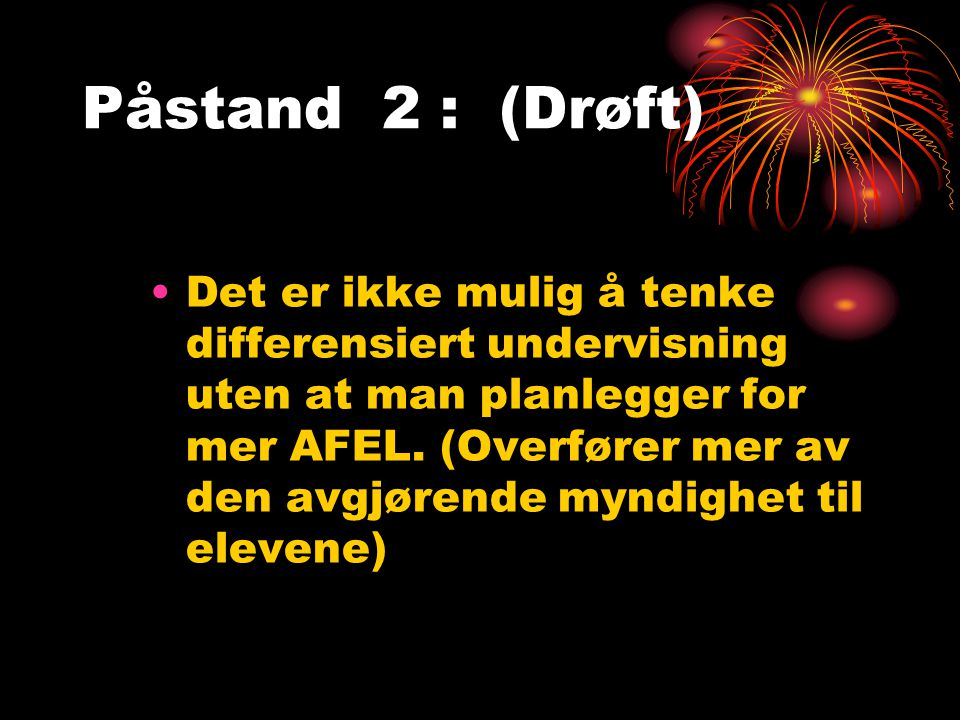 Påstand 2 : (Drøft) Det er ikke mulig å tenke differensiert undervisning uten at man planlegger for mer AFEL.