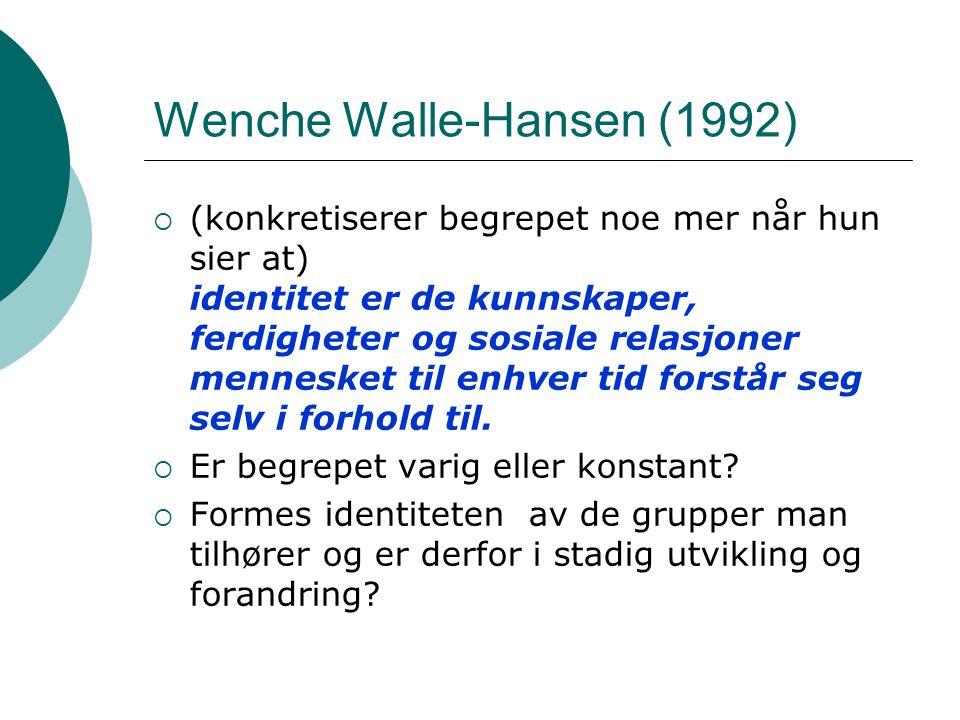 Wenche Walle-Hansen (1992)  (konkretiserer begrepet noe mer når hun sier at) identitet er de kunnskaper, ferdigheter og sosiale relasjoner mennesket til enhver tid forstår seg selv i forhold til.