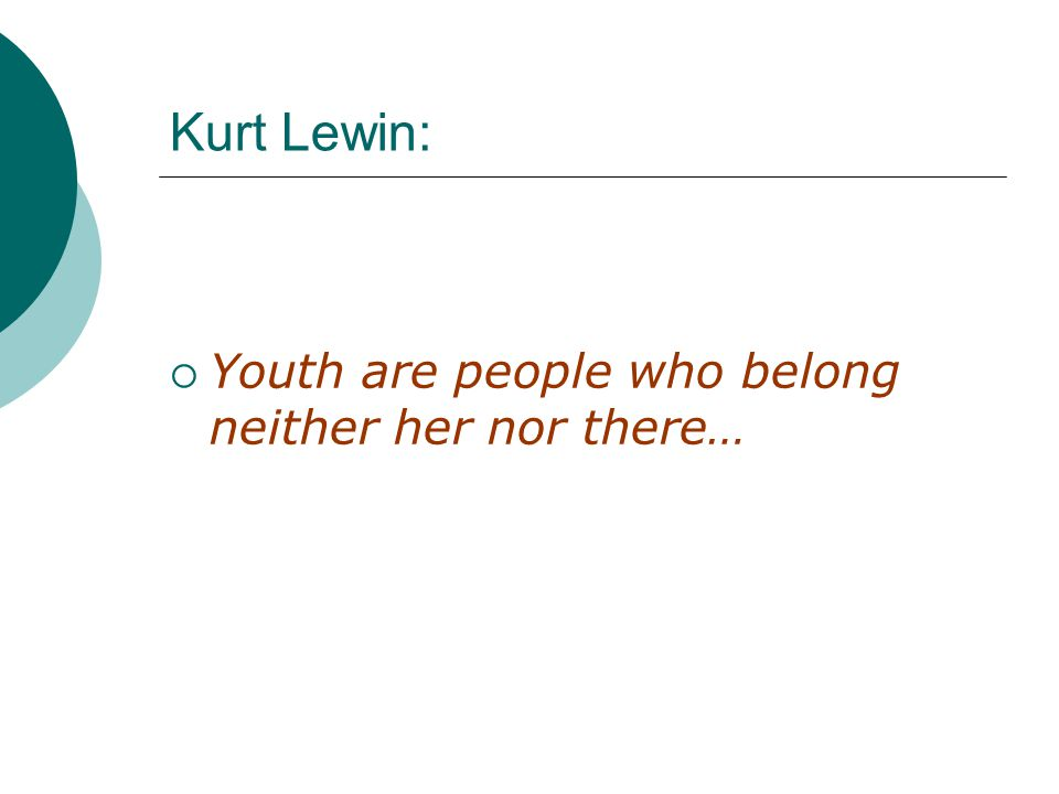 Kurt Lewin:  Youth are people who belong neither her nor there…