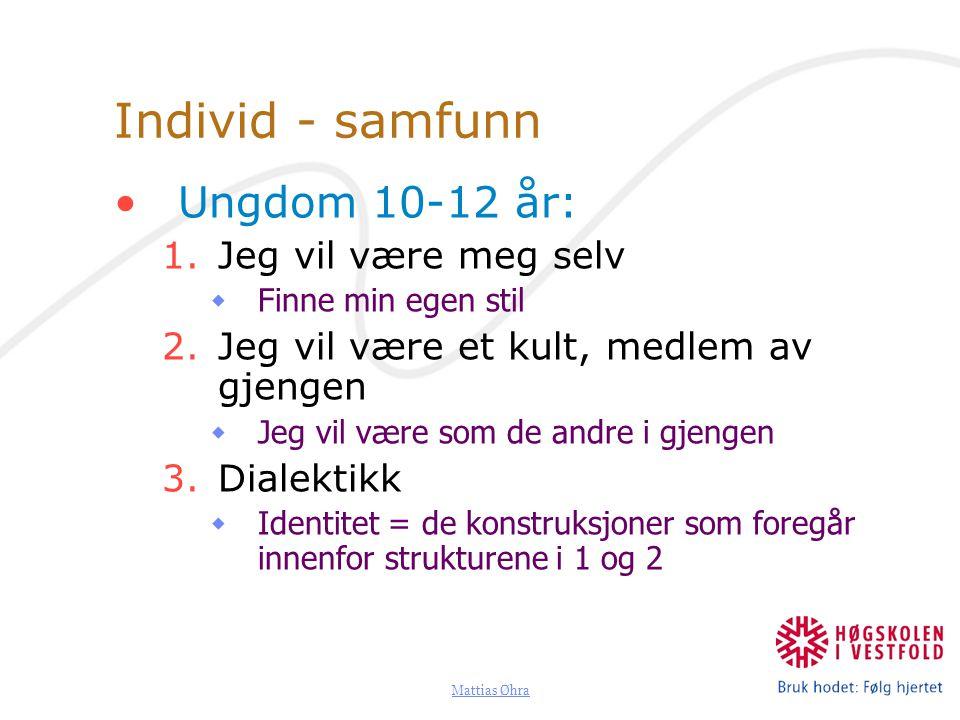 Mattias Øhra Individ - samfunn Ungdom 10-12 år: 1.Jeg vil være meg selv  Finne min egen stil 2.Jeg vil være et kult, medlem av gjengen  Jeg vil være