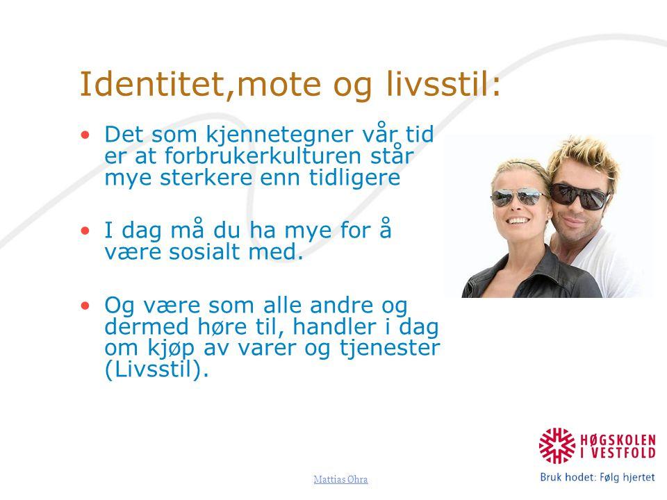 Mattias Øhra Identitet,mote og livsstil: Det som kjennetegner vår tid er at forbrukerkulturen står mye sterkere enn tidligere I dag må du ha mye for å