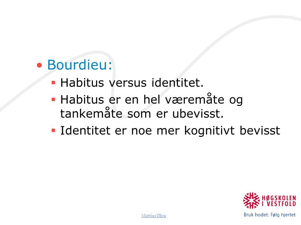 Mattias Øhra Bourdieu:  Habitus versus identitet.  Habitus er en hel væremåte og tankemåte som er ubevisst.  Identitet er noe mer kognitivt bevisst