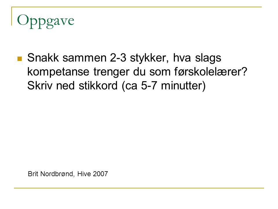 Oppgave Snakk sammen 2-3 stykker, hva slags kompetanse trenger du som førskolelærer? Skriv ned stikkord (ca 5-7 minutter) Brit Nordbrønd, Hive 2007