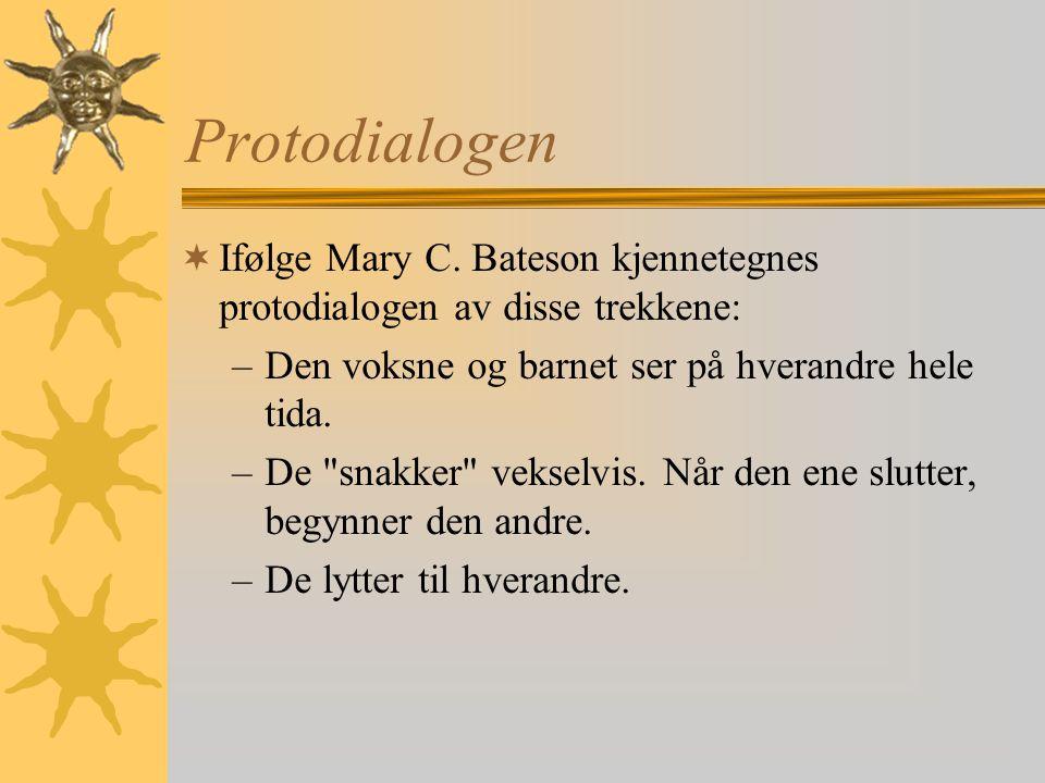 Protodialogen  Ifølge Mary C. Bateson kjennetegnes protodialogen av disse trekkene: –Den voksne og barnet ser på hverandre hele tida. –De