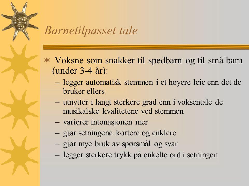 Barnetilpasset tale  Voksne som snakker til spedbarn og til små barn (under 3-4 år): –legger automatisk stemmen i et høyere leie enn det de bruker el
