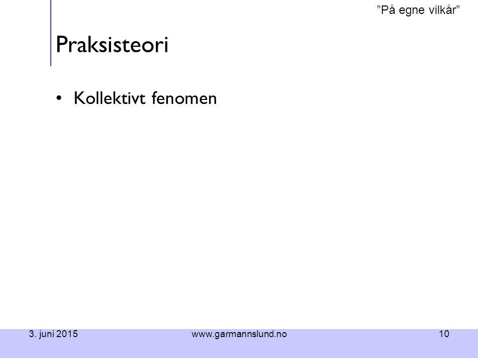 """På egne vilkår"" 3. juni 2015www.garmannslund.no10 Praksisteori Kollektivt fenomen"
