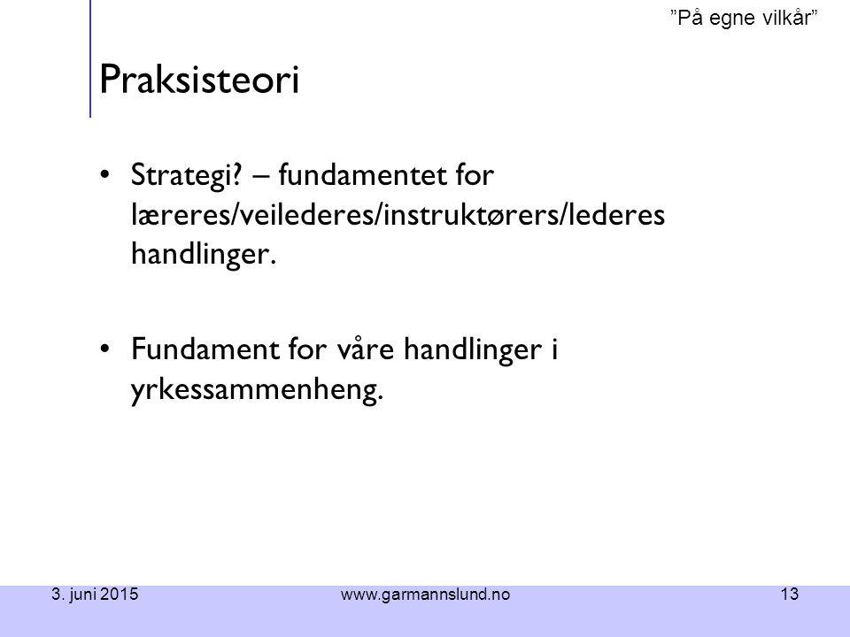 """På egne vilkår"" 3. juni 2015www.garmannslund.no13 Praksisteori Strategi? – fundamentet for læreres/veilederes/instruktørers/lederes handlinger. Funda"